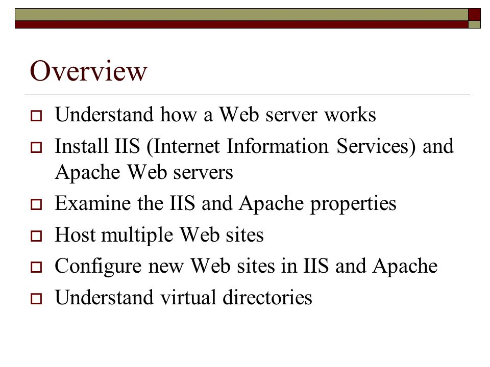 Overview  Understand how a Web server works  Install IIS (Internet Information Services) and Apache Web servers  Examine the IIS and Apache properties  Host multiple Web sites  Configure new Web sites in IIS and Apache  Understand virtual directories