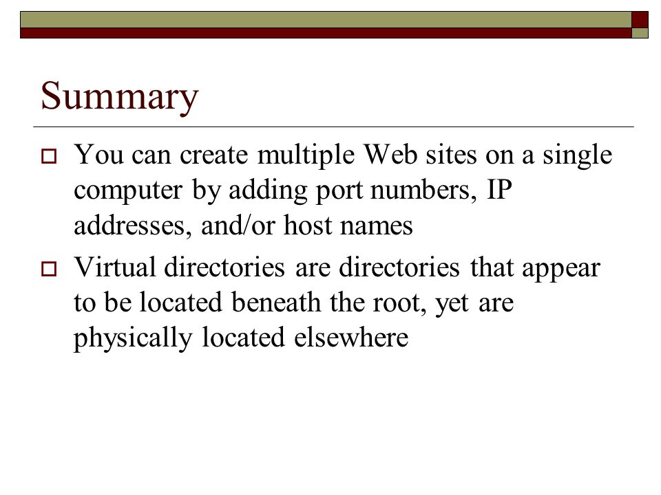 Summary  You can create multiple Web sites on a single computer by adding port numbers, IP addresses, and/or host names  Virtual directories are directories that appear to be located beneath the root, yet are physically located elsewhere