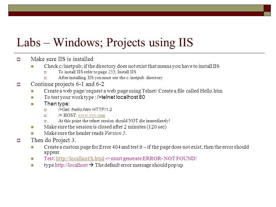 Labs – Windows; Projects using IIS  Make sure IIS is installed Check c:/inetpub; if the directory does not exist that means you have to install IIS  To install IIS refer to page 253; Install IIS  After installing IIS you must see the c:/inetpub directory  Continue projects 6-1 and 6-2 Create a web page/ request a web page using Telnet/ Create a file called Hello.htm To test your work type : />telnet localhost 80 Then type:  />Get /hello.htm HTTP/1.2  /> HOST:    At this point the telnet session should NOT die immediately.