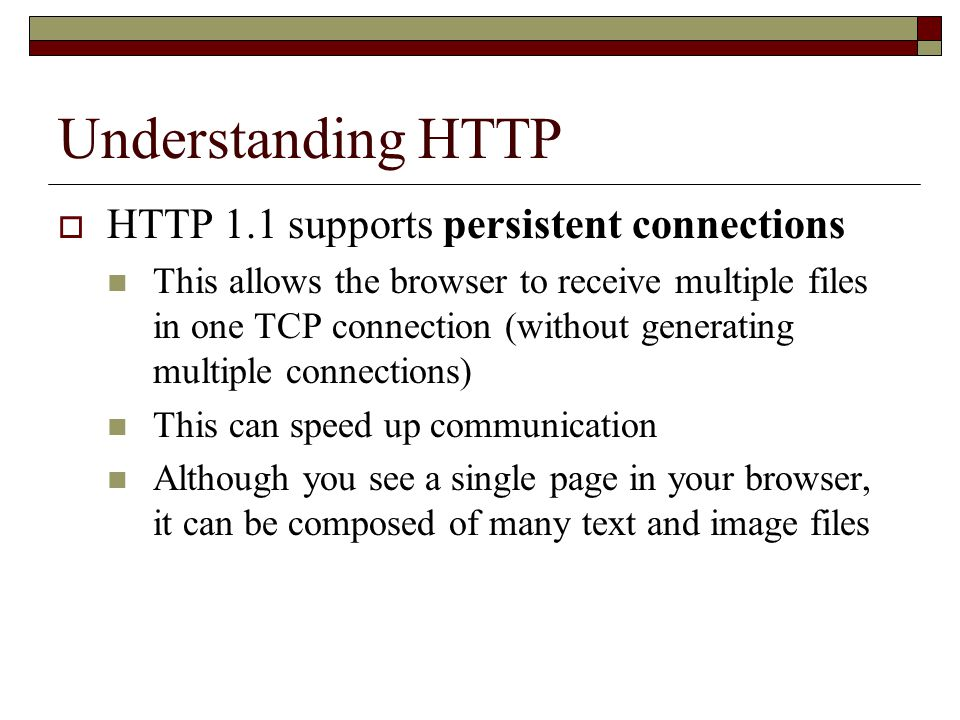 Understanding HTTP  HTTP 1.1 supports persistent connections This allows the browser to receive multiple files in one TCP connection (without generating multiple connections) This can speed up communication Although you see a single page in your browser, it can be composed of many text and image files