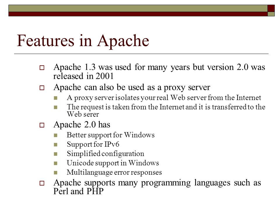 Features in Apache  Apache 1.3 was used for many years but version 2.0 was released in 2001  Apache can also be used as a proxy server A proxy server isolates your real Web server from the Internet The request is taken from the Internet and it is transferred to the Web serer  Apache 2.0 has Better support for Windows Support for IPv6 Simplified configuration Unicode support in Windows Multilanguage error responses  Apache supports many programming languages such as Perl and PHP