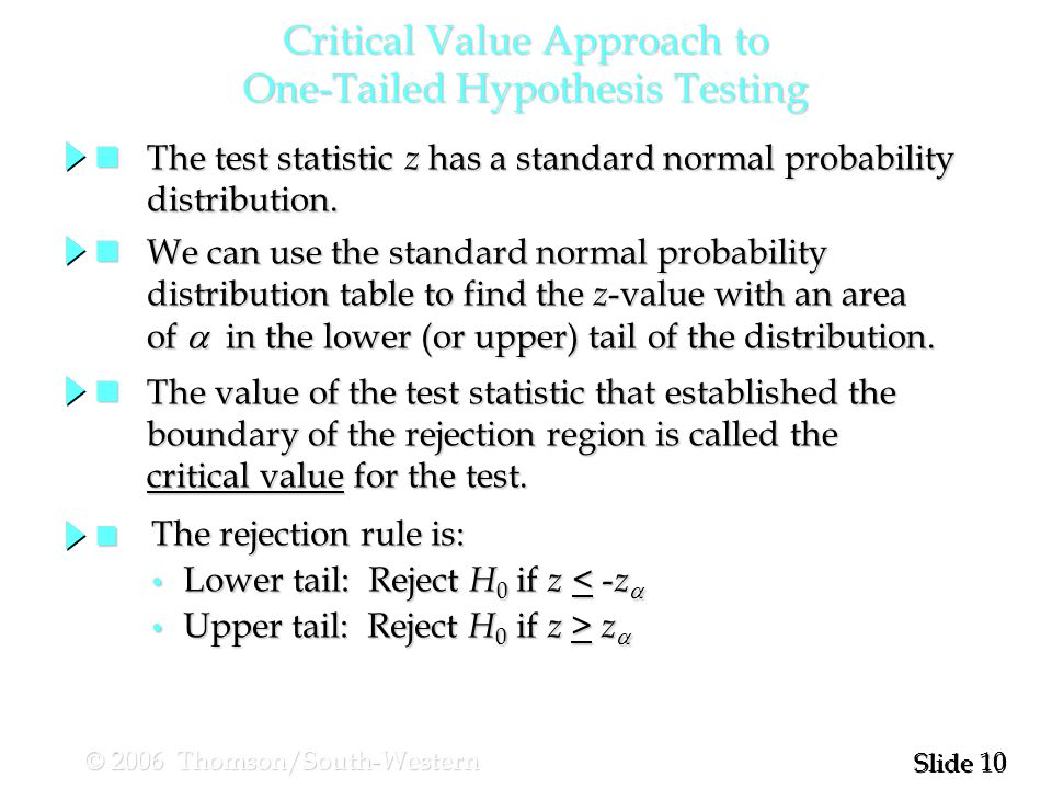 10 Slide © 2006 Thomson/South-Western Critical Value Approach to One-Tailed Hypothesis Testing The test statistic z has a standard normal probability The test statistic z has a standard normal probability distribution.