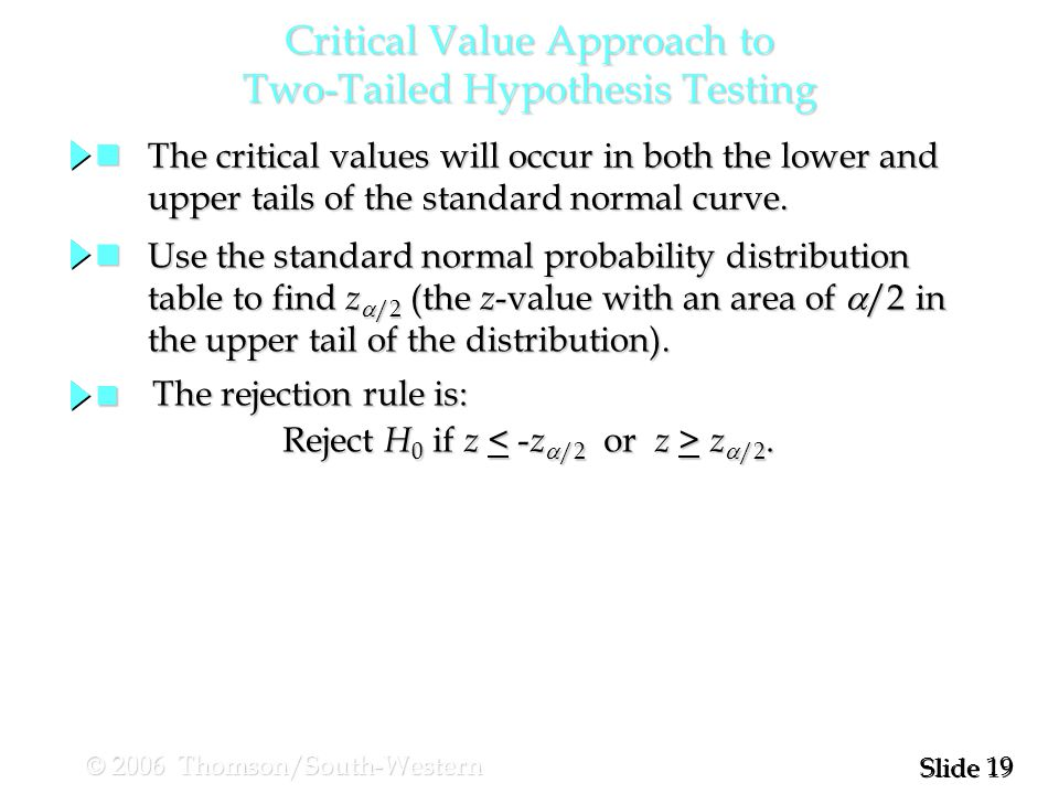 19 Slide © 2006 Thomson/South-Western Critical Value Approach to Two-Tailed Hypothesis Testing The critical values will occur in both the lower and The critical values will occur in both the lower and upper tails of the standard normal curve.