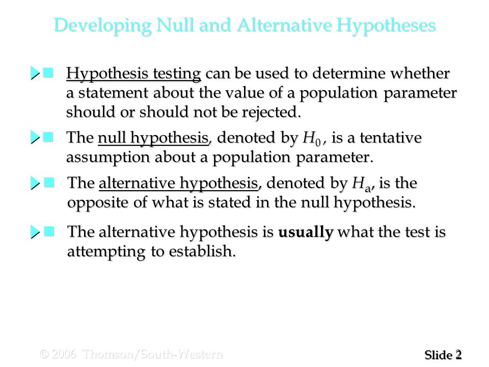 2 2 Slide © 2006 Thomson/South-Western Developing Null and Alternative Hypotheses Hypothesis testing can be used to determine whether Hypothesis testing can be used to determine whether a statement about the value of a population parameter a statement about the value of a population parameter should or should not be rejected.