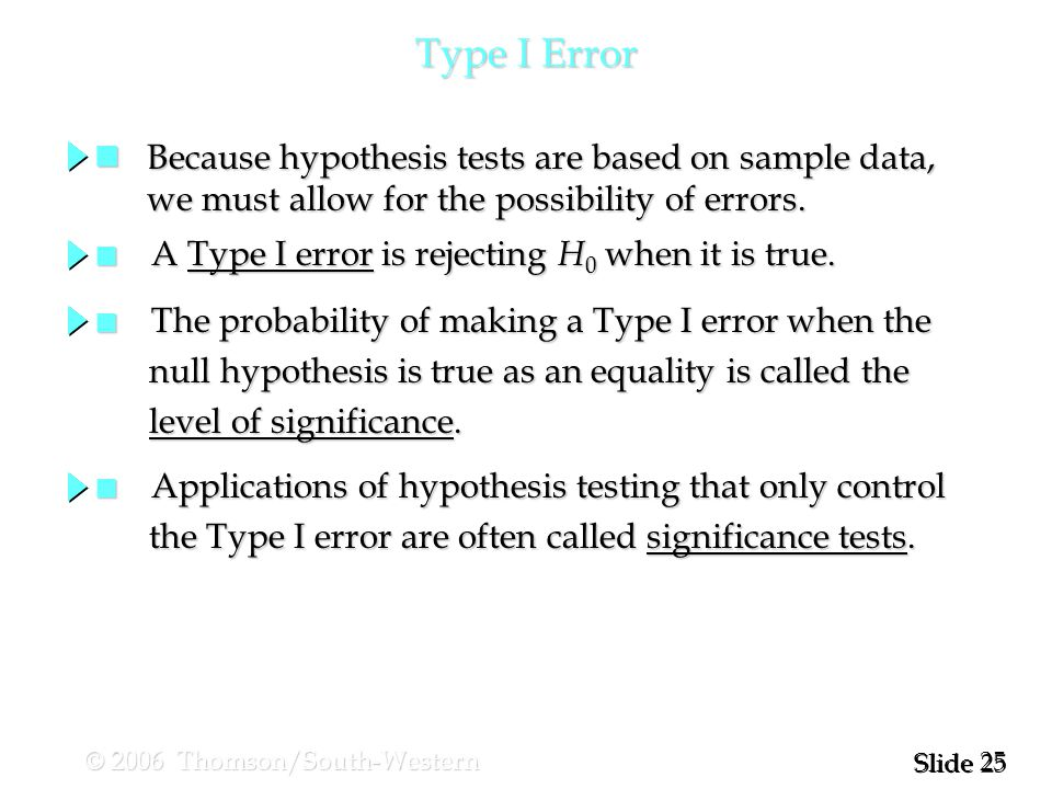 25 Slide © 2006 Thomson/South-Western Type I Error Because hypothesis tests are based on sample data, Because hypothesis tests are based on sample data, we must allow for the possibility of errors.