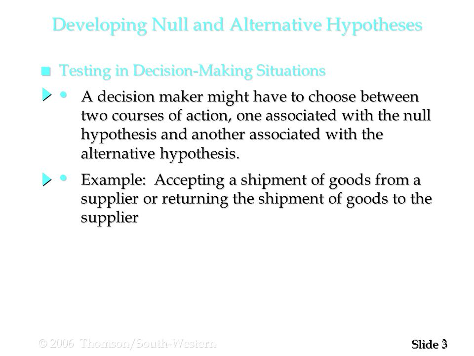 3 3 Slide © 2006 Thomson/South-Western n Testing in Decision-Making Situations Developing Null and Alternative Hypotheses A decision maker might have to choose between A decision maker might have to choose between two courses of action, one associated with the null two courses of action, one associated with the null hypothesis and another associated with the hypothesis and another associated with the alternative hypothesis.