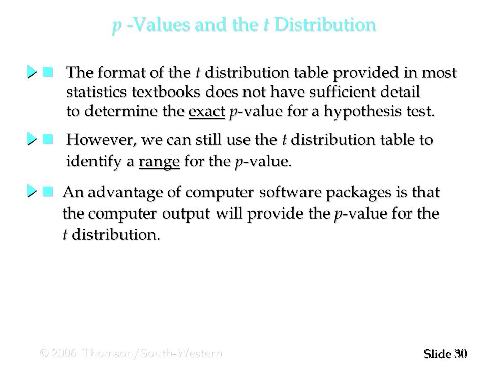 30 Slide © 2006 Thomson/South-Western p -Values and the t Distribution The format of the t distribution table provided in most The format of the t distribution table provided in most statistics textbooks does not have sufficient detail statistics textbooks does not have sufficient detail to determine the exact p -value for a hypothesis test.
