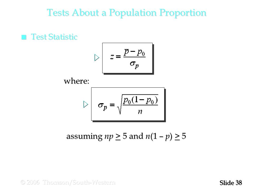 38 Slide © 2006 Thomson/South-Western n Test Statistic Tests About a Population Proportion where: assuming np > 5 and n (1 – p ) > 5