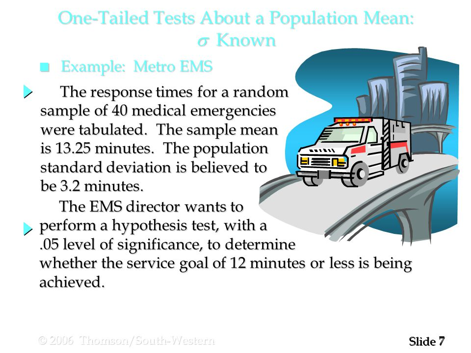 7 7 Slide © 2006 Thomson/South-Western n Example: Metro EMS The EMS director wants to The EMS director wants to perform a hypothesis test, with a.05 level of significance, to determine whether the service goal of 12 minutes or less is being achieved.