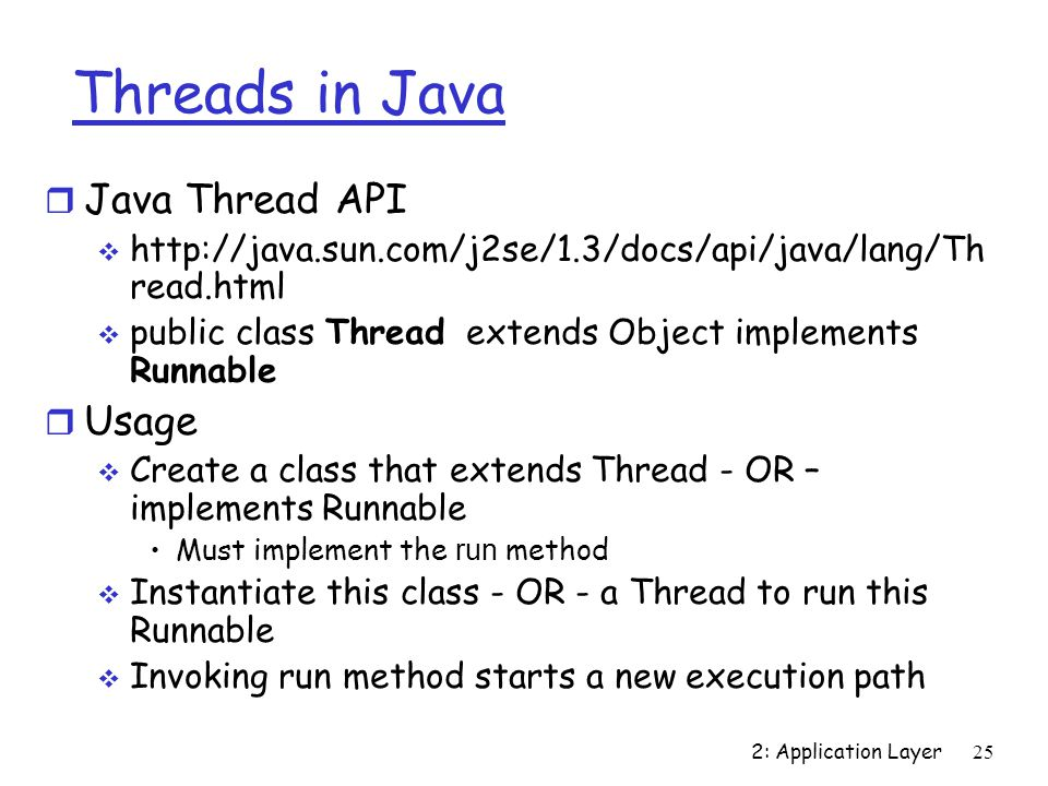 2: Application Layer25 Threads in Java r Java Thread API    read.html  public class Thread extends Object implements Runnable r Usage  Create a class that extends Thread - OR – implements Runnable Must implement the run method  Instantiate this class - OR - a Thread to run this Runnable  Invoking run method starts a new execution path