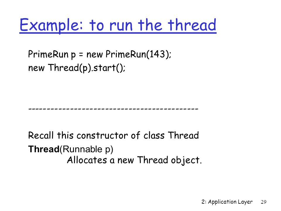 2: Application Layer29 Example: to run the thread PrimeRun p = new PrimeRun(143); new Thread(p).start(); Recall this constructor of class Thread Thread(Runnable p) Allocates a new Thread object.