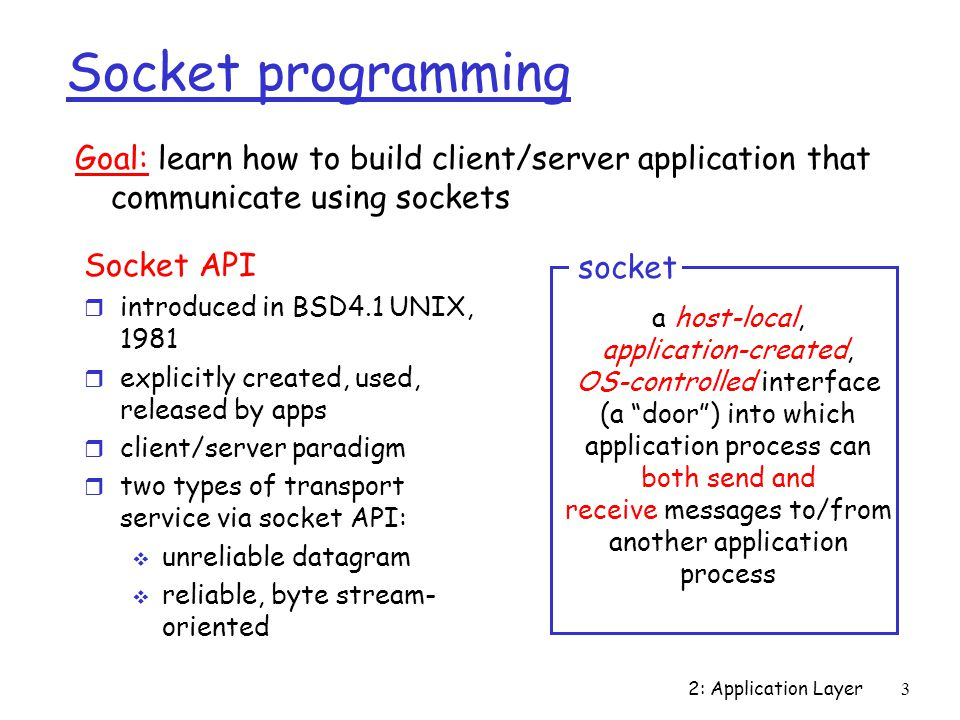 2: Application Layer3 Socket programming Socket API r introduced in BSD4.1 UNIX, 1981 r explicitly created, used, released by apps r client/server paradigm r two types of transport service via socket API:  unreliable datagram  reliable, byte stream- oriented a host-local, application-created, OS-controlled interface (a door ) into which application process can both send and receive messages to/from another application process socket Goal: learn how to build client/server application that communicate using sockets