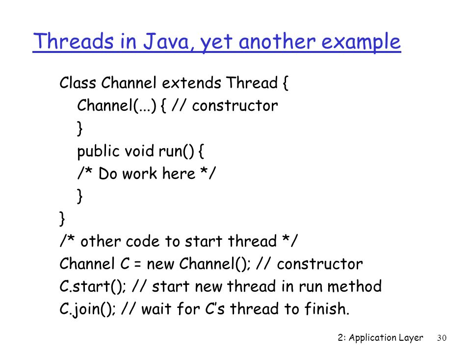 2: Application Layer30 Threads in Java, yet another example Class Channel extends Thread { Channel(...) { // constructor } public void run() { /* Do work here */ } /* other code to start thread */ Channel C = new Channel(); // constructor C.start(); // start new thread in run method C.join(); // wait for C's thread to finish.