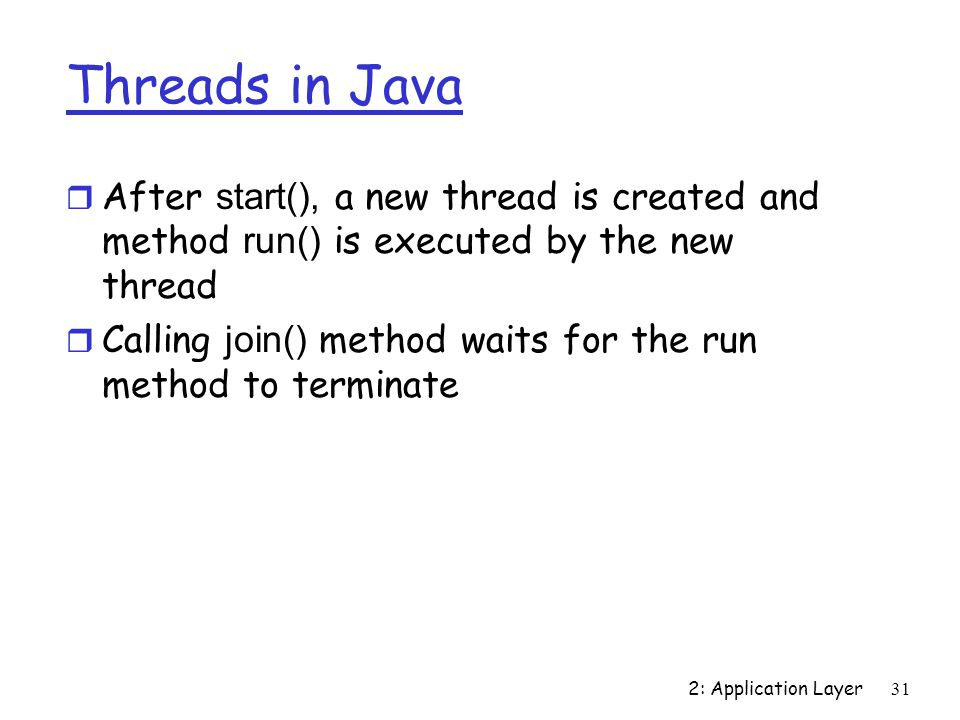 2: Application Layer31 Threads in Java  After start(), a new thread is created and method run() is executed by the new thread  Calling join() method waits for the run method to terminate