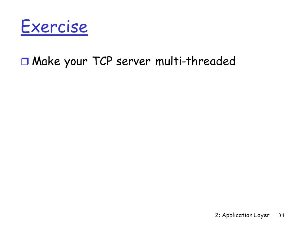 2: Application Layer34 Exercise r Make your TCP server multi-threaded