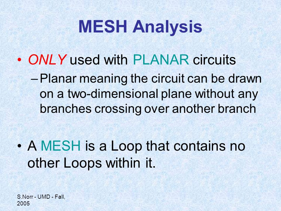 S.Norr - UMD - Fall, 2005 MESH Analysis ONLY used with PLANAR circuits –Planar meaning the circuit can be drawn on a two-dimensional plane without any branches crossing over another branch A MESH is a Loop that contains no other Loops within it.