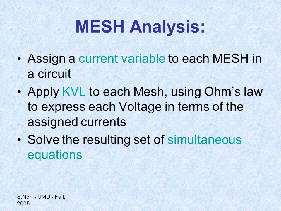 S.Norr - UMD - Fall, 2005 MESH Analysis: Assign a current variable to each MESH in a circuit Apply KVL to each Mesh, using Ohm's law to express each Voltage in terms of the assigned currents Solve the resulting set of simultaneous equations