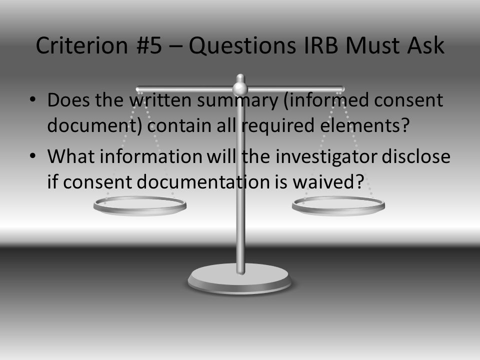 Criterion #5 – Questions IRB Must Ask Does the written summary (informed consent document) contain all required elements.