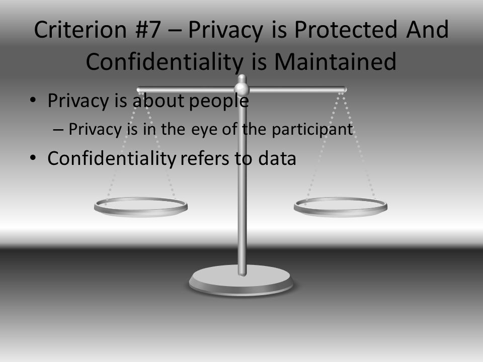 Criterion #7 – Privacy is Protected And Confidentiality is Maintained Privacy is about people – Privacy is in the eye of the participant Confidentiality refers to data