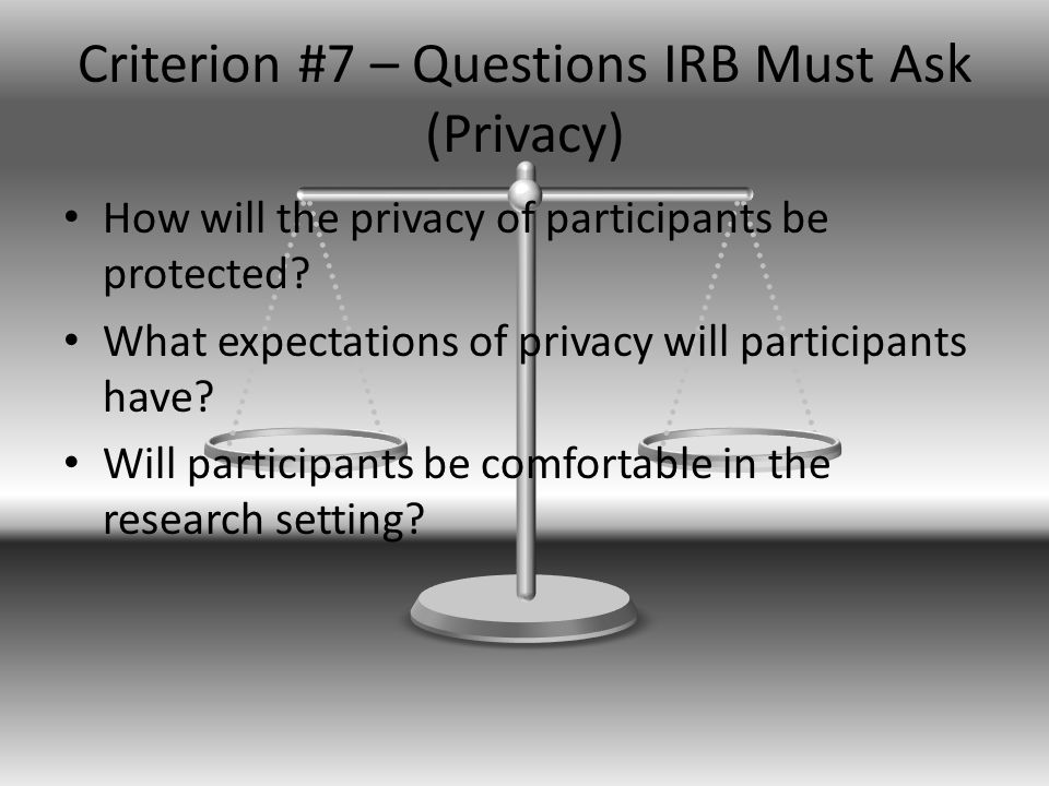 Criterion #7 – Questions IRB Must Ask (Privacy) How will the privacy of participants be protected.
