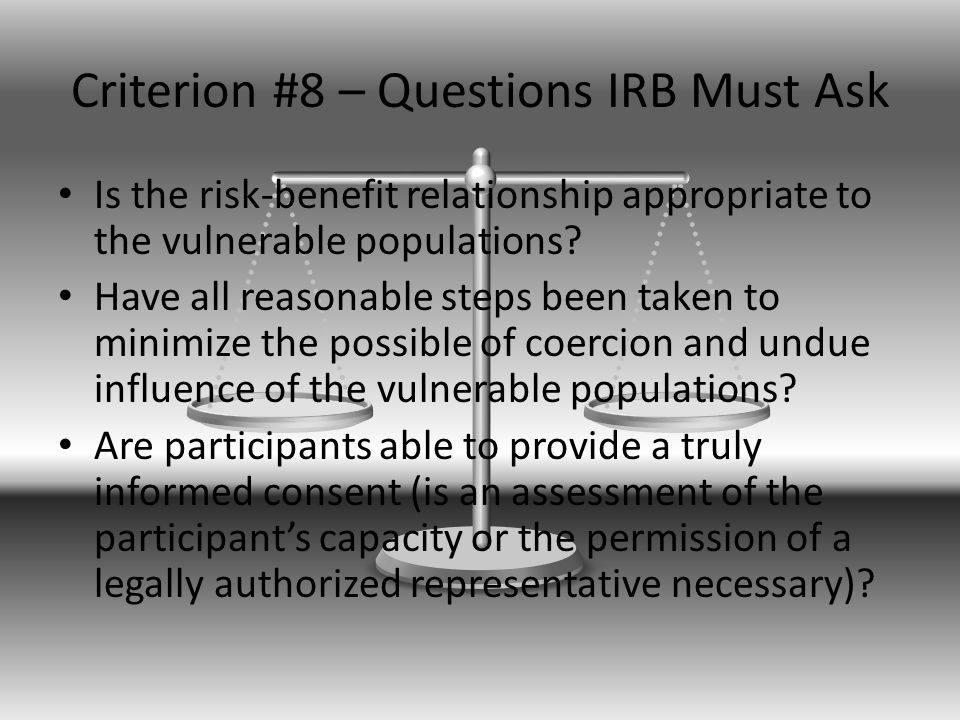 Criterion #8 – Questions IRB Must Ask Is the risk-benefit relationship appropriate to the vulnerable populations.