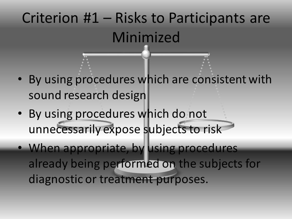 Criterion #1 – Risks to Participants are Minimized By using procedures which are consistent with sound research design By using procedures which do not unnecessarily expose subjects to risk When appropriate, by using procedures already being performed on the subjects for diagnostic or treatment purposes.
