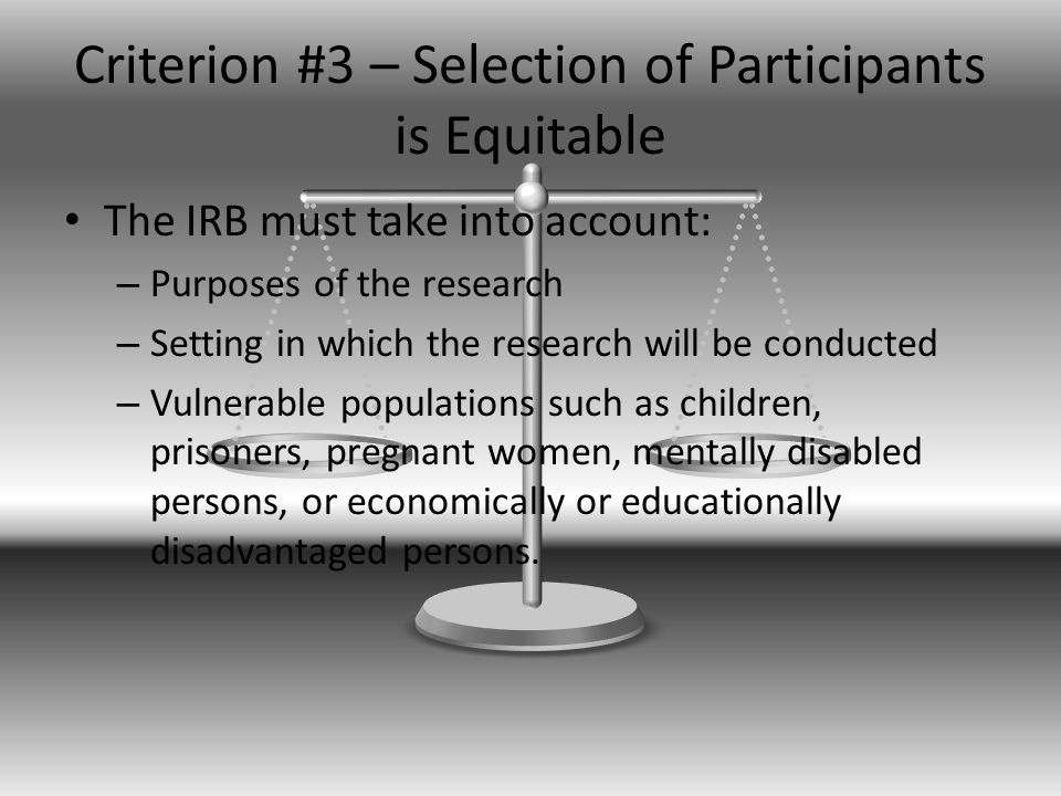 Criterion #3 – Selection of Participants is Equitable The IRB must take into account: – Purposes of the research – Setting in which the research will be conducted – Vulnerable populations such as children, prisoners, pregnant women, mentally disabled persons, or economically or educationally disadvantaged persons.