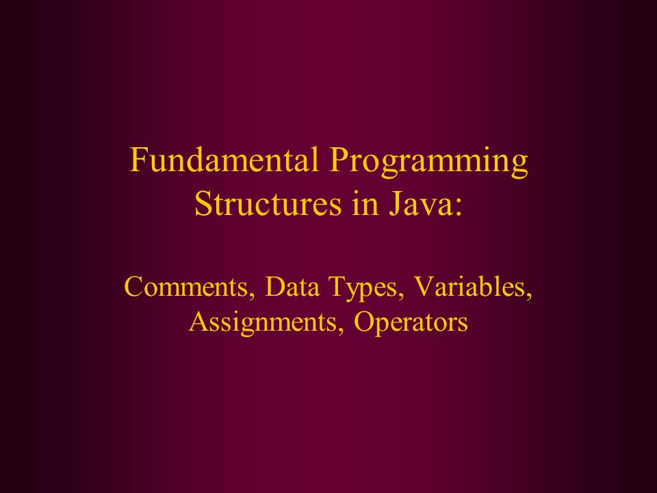 Fundamental Programming Structures in Java: Comments, Data Types, Variables, Assignments, Operators