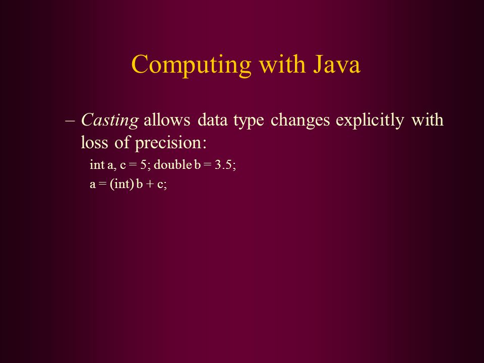 Computing with Java –Casting allows data type changes explicitly with loss of precision: int a, c = 5; double b = 3.5; a = (int) b + c;