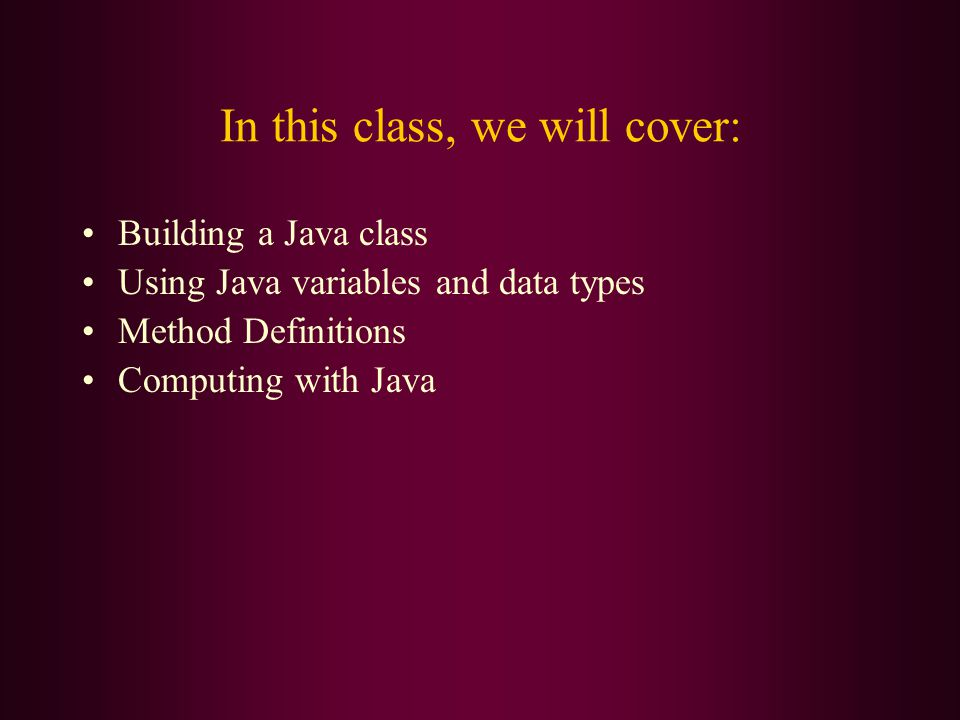 In this class, we will cover: Building a Java class Using Java variables and data types Method Definitions Computing with Java
