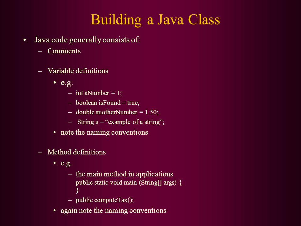 Building a Java Class Java code generally consists of: –Comments –Variable definitions e.g.