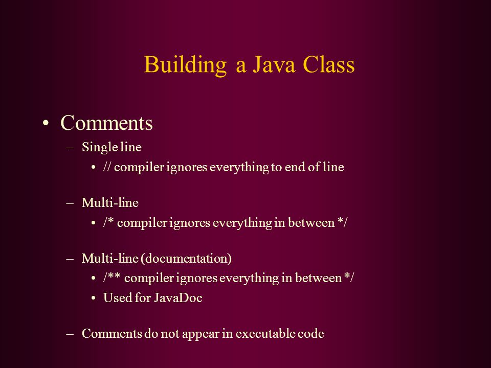 Building a Java Class Comments –Single line // compiler ignores everything to end of line –Multi-line /* compiler ignores everything in between */ –Multi-line (documentation) /** compiler ignores everything in between */ Used for JavaDoc –Comments do not appear in executable code