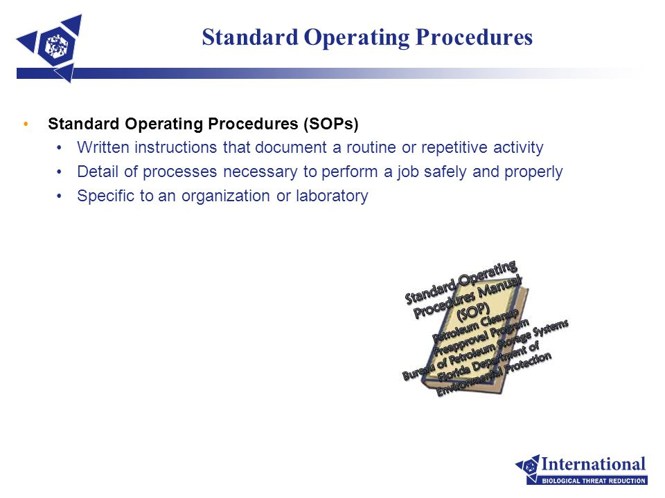 Standard Operating Procedures Standard Operating Procedures (SOPs) Written instructions that document a routine or repetitive activity Detail of processes necessary to perform a job safely and properly Specific to an organization or laboratory