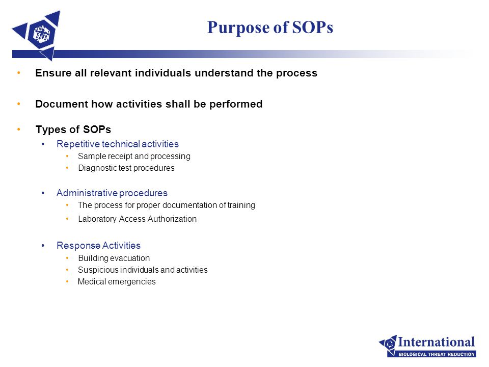 Purpose of SOPs Ensure all relevant individuals understand the process Document how activities shall be performed Types of SOPs Repetitive technical activities Sample receipt and processing Diagnostic test procedures Administrative procedures The process for proper documentation of training Laboratory Access Authorization Response Activities Building evacuation Suspicious individuals and activities Medical emergencies