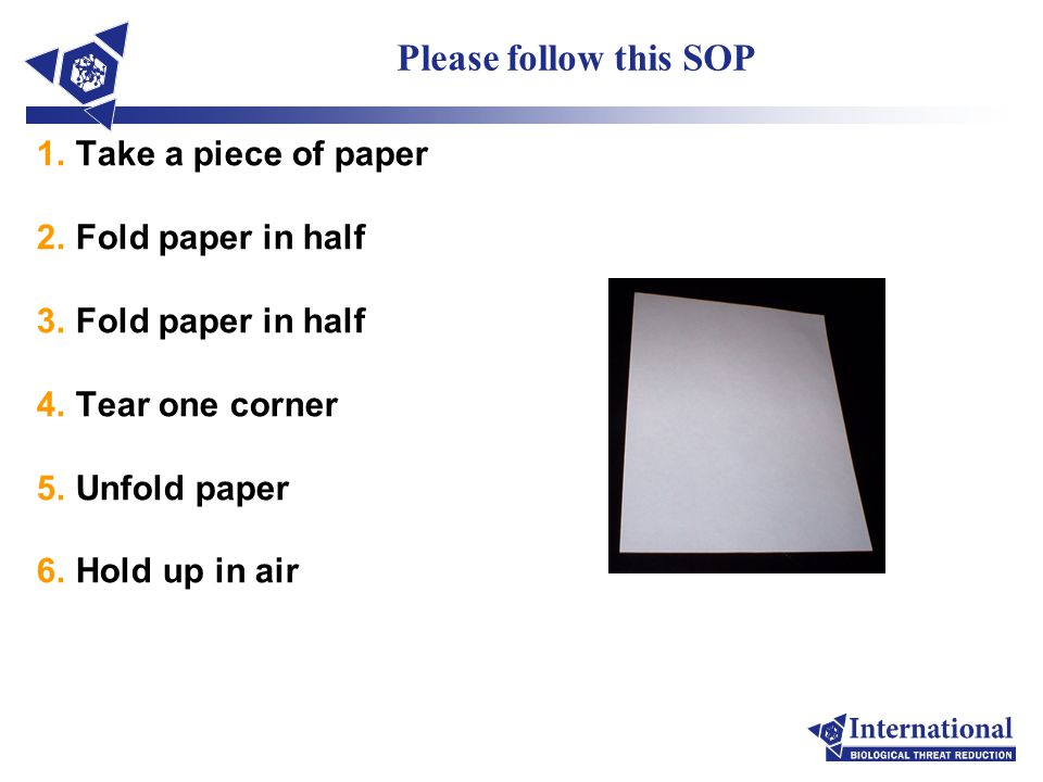 Please follow this SOP 1.Take a piece of paper 2.Fold paper in half 3.Fold paper in half 4.Tear one corner 5.Unfold paper 6.Hold up in air