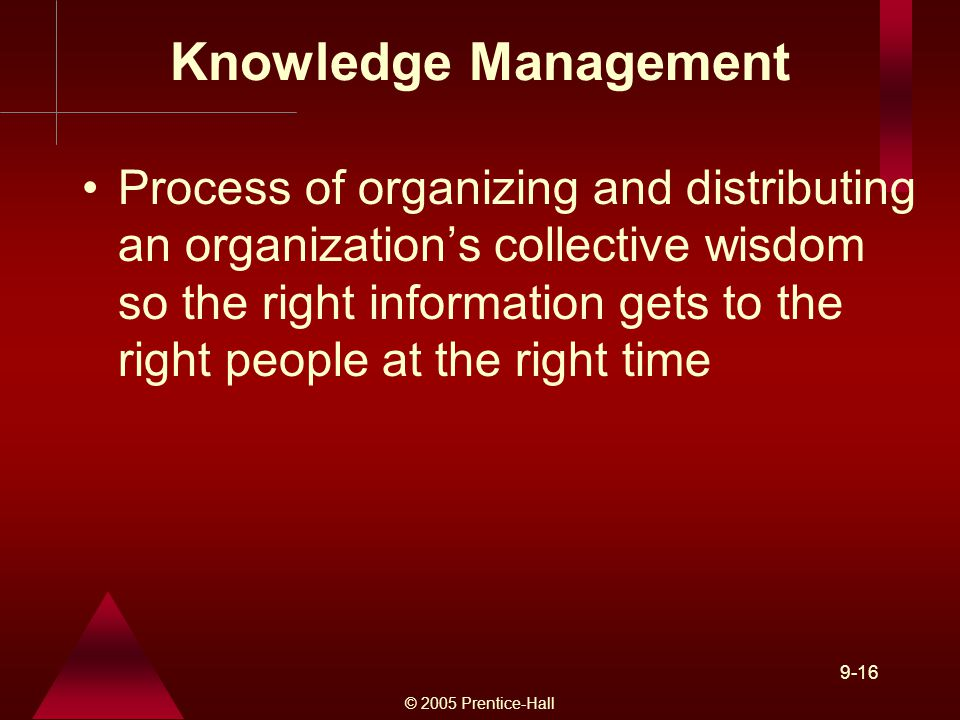 © 2005 Prentice-Hall 9-16 Knowledge Management Process of organizing and distributing an organization's collective wisdom so the right information gets to the right people at the right time