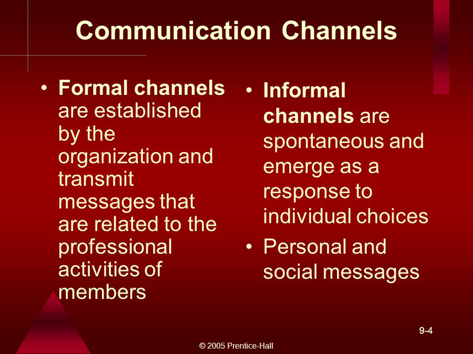 © 2005 Prentice-Hall 9-4 Communication Channels Formal channels are established by the organization and transmit messages that are related to the professional activities of members Informal channels are spontaneous and emerge as a response to individual choices Personal and social messages