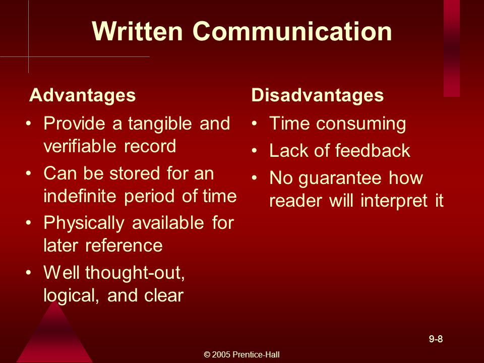 © 2005 Prentice-Hall 9-8 Written Communication Provide a tangible and verifiable record Can be stored for an indefinite period of time Physically available for later reference Well thought-out, logical, and clear Time consuming Lack of feedback No guarantee how reader will interpret it AdvantagesDisadvantages