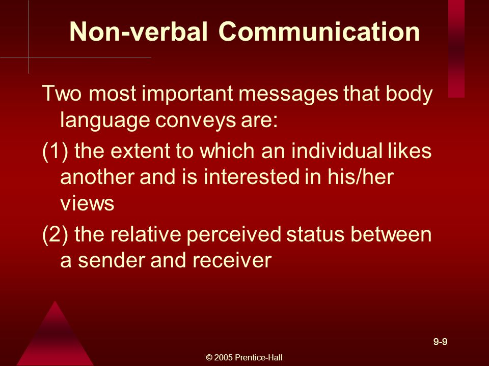 © 2005 Prentice-Hall 9-9 Non-verbal Communication Two most important messages that body language conveys are: (1) the extent to which an individual likes another and is interested in his/her views (2) the relative perceived status between a sender and receiver