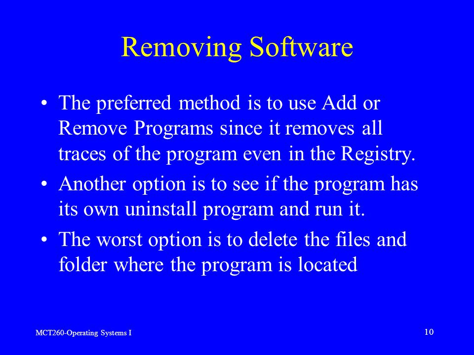 MCT260-Operating Systems I 10 Removing Software The preferred method is to use Add or Remove Programs since it removes all traces of the program even in the Registry.