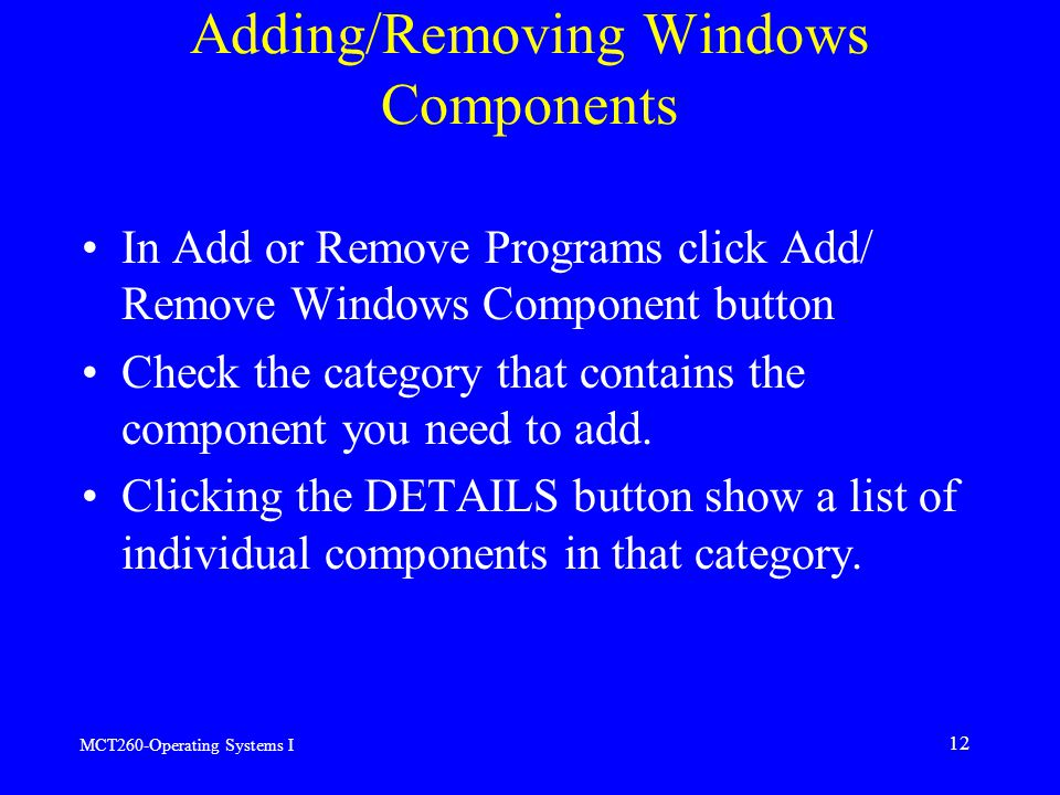 MCT260-Operating Systems I 12 Adding/Removing Windows Components In Add or Remove Programs click Add/ Remove Windows Component button Check the category that contains the component you need to add.