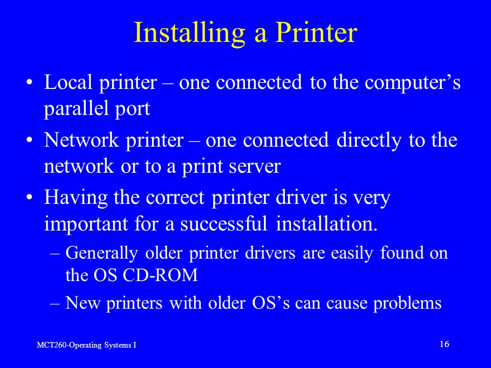 MCT260-Operating Systems I 16 Installing a Printer Local printer – one connected to the computer's parallel port Network printer – one connected directly to the network or to a print server Having the correct printer driver is very important for a successful installation.