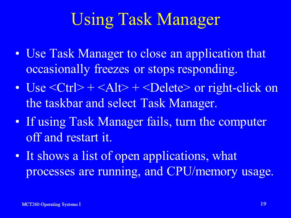 MCT260-Operating Systems I 19 Using Task Manager Use Task Manager to close an application that occasionally freezes or stops responding.