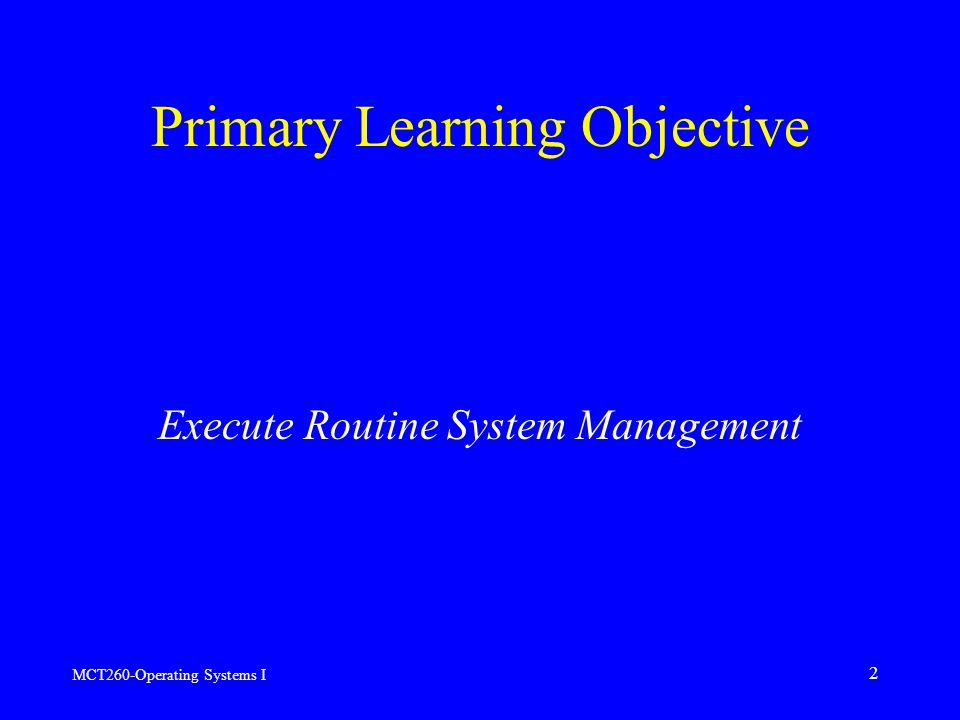 MCT260-Operating Systems I 2 Primary Learning Objective Execute Routine System Management