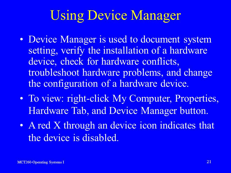 MCT260-Operating Systems I 21 Using Device Manager Device Manager is used to document system setting, verify the installation of a hardware device, check for hardware conflicts, troubleshoot hardware problems, and change the configuration of a hardware device.