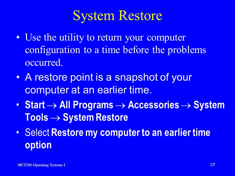 MCT260-Operating Systems I 25 System Restore Use the utility to return your computer configuration to a time before the problems occurred.