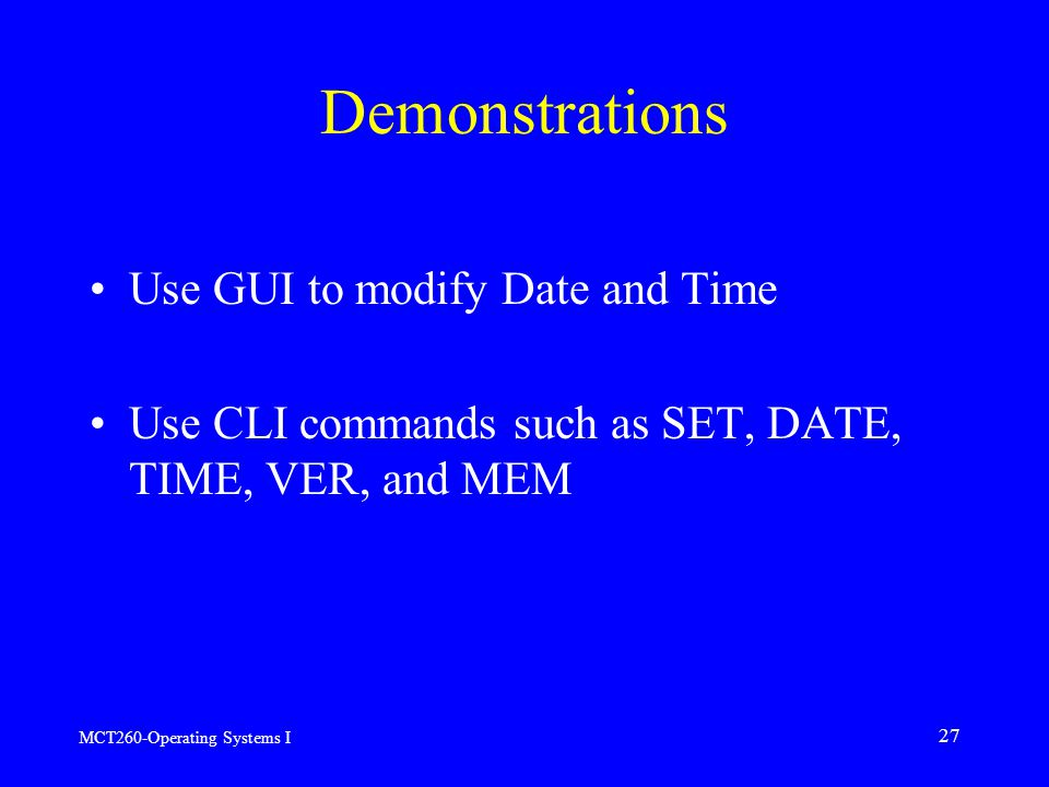 MCT260-Operating Systems I 27 Demonstrations Use GUI to modify Date and Time Use CLI commands such as SET, DATE, TIME, VER, and MEM