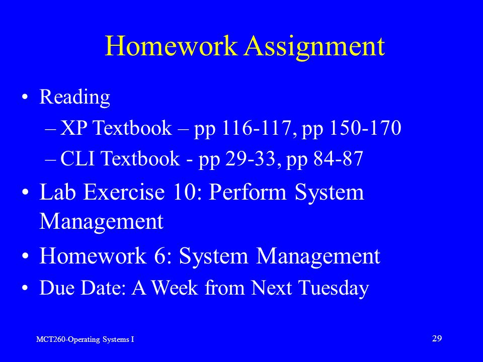 MCT260-Operating Systems I 29 Homework Assignment Reading –XP Textbook – pp , pp –CLI Textbook - pp 29-33, pp Lab Exercise 10: Perform System Management Homework 6: System Management Due Date: A Week from Next Tuesday
