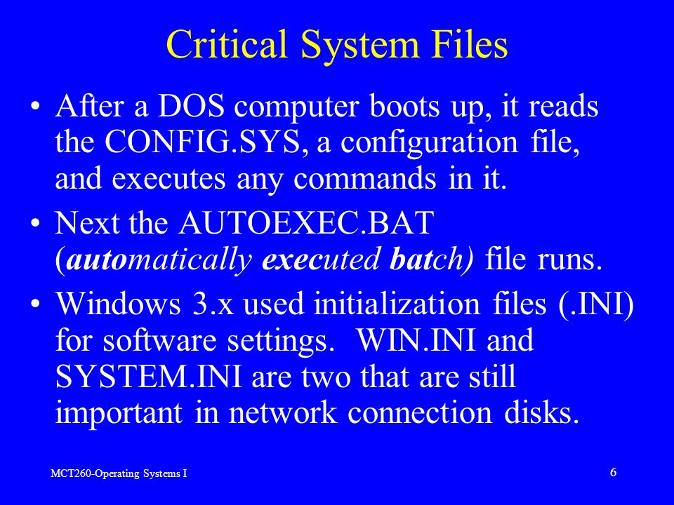 MCT260-Operating Systems I 6 Critical System Files After a DOS computer boots up, it reads the CONFIG.SYS, a configuration file, and executes any commands in it.