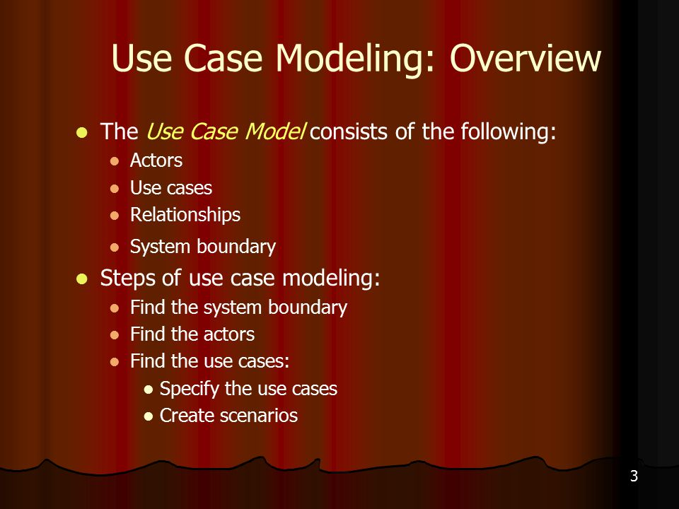 3 Use Case Modeling: Overview The Use Case Model consists of the following: Actors Use cases Relationships System boundary Steps of use case modeling: Find the system boundary Find the actors Find the use cases: Specify the use cases Create scenarios